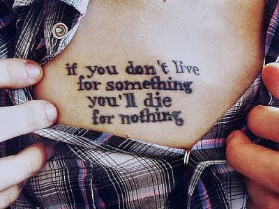 quotes for tattoos about life | if you don't live for something you'll die for nothing.