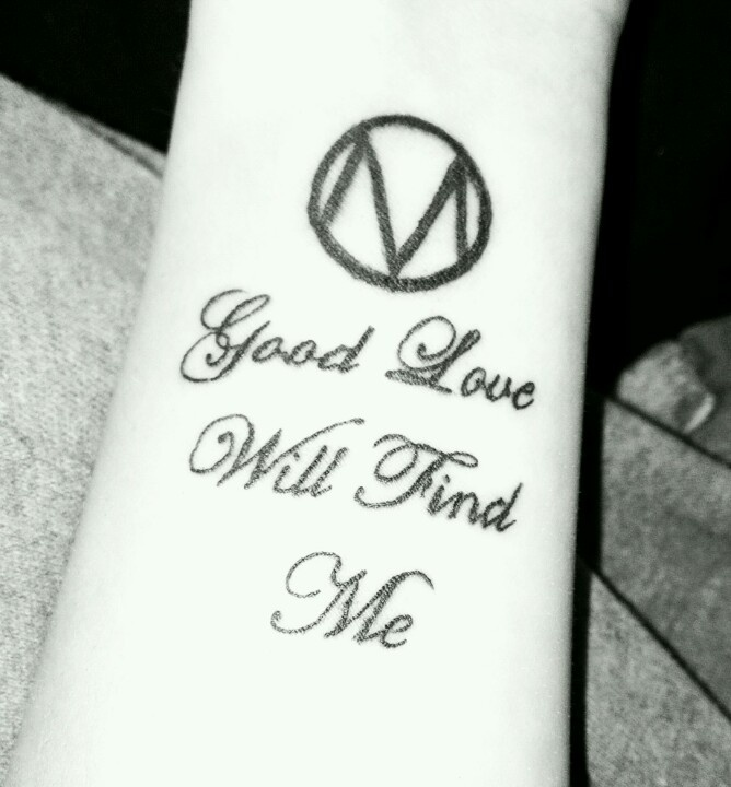 My own tattoo... 'Good live will find me' .. a lyric by a band called The Maine which cha.ges my view on most things now.