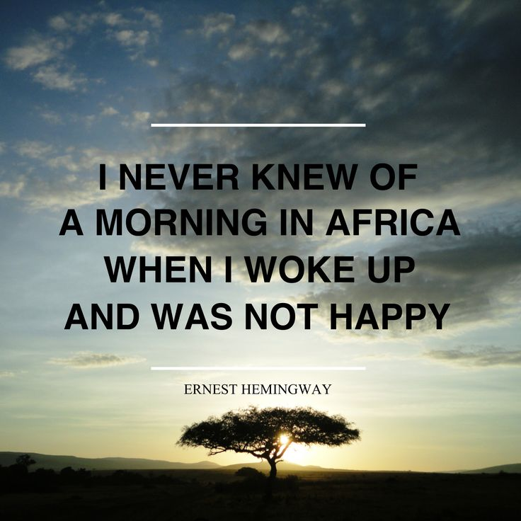 """I never knew of a morning in #Africa when I woke up and was not #happy."" Ernest Hemingway."