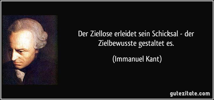 Der Ziellose erleidet sein Schicksal - der Zielbewusste gestaltet es. (Immanuel Kant)