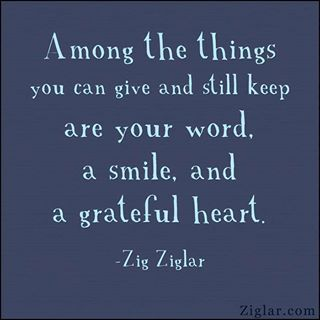 """""""Among the things you can give and still keep are your word, a smile, and a grateful heart."""" ~ Zig Ziglar #quote"""