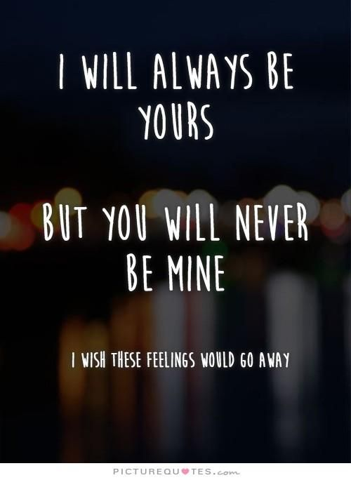 I will always be yours. But you will never be mine. I wish these feelings would go away. Picture Quotes.