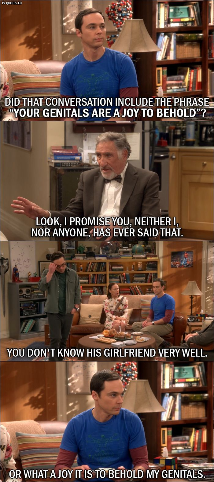"""Quote from The Big Bang Theory 10x01: Sheldon Cooper: Did that conversation include the phrase """"your genitals are a joy to behold""""? Alfred Hofstadter: Look, I promise you, neither I, nor anyone, has ever said that. Leonard Hofstadter: You don't know his girlfriend very well. Sheldon Cooper: Or what a joy it is to behold my genitals."""