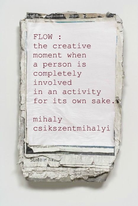 """Flow: the creative moment when a person is completely involved in an activity for its own sake"" -Mihaly Csikszentmihalyi"
