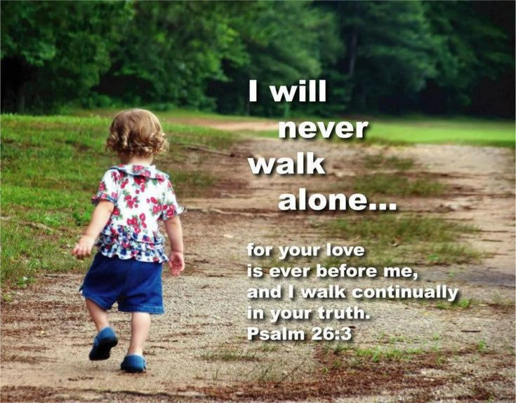 Psalm 26:3 You'll never walk alone!