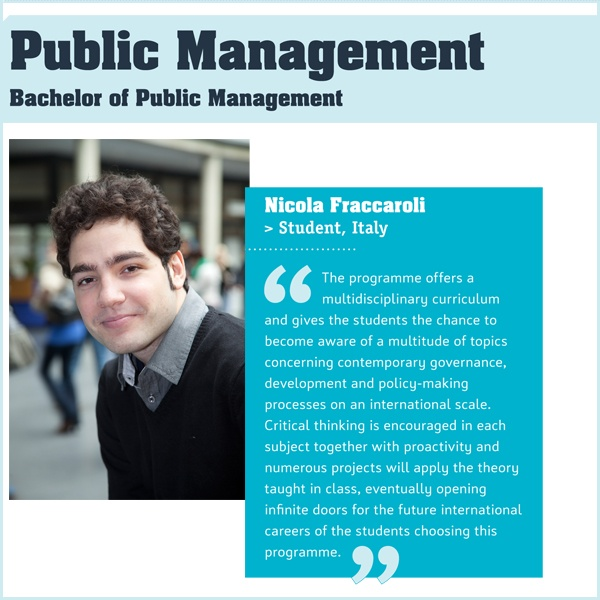 The International Public Management degree programme prepares you for a career as a policy maker or project, operational or support manager in an organisation dealing with complex, international public issues – such as global warming, trade, peace and security, or human rights. It's so in synch with what's going on in the world it will help you develop exactly the career in public management that you have in mind.