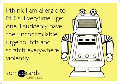 Funny Confession Ecard: I think I am allergic to MRI's. Everytime I get one, I suddenly have the uncontrollable urge to itch and scratch everywhere violently.