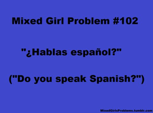 Seriously my situation, no one ever guesses im black and white its always hispanic they think I am until they see my dad