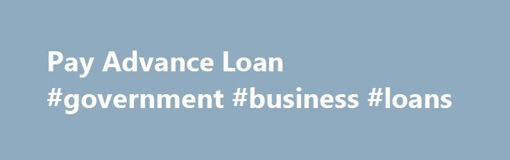 Pay Advance Loan #government #business #loans http://canada.remmont.com/pay-advance-loan-government-business-loans/  #loan # These refinancing options have Pay advance loan the freedom from just about any credit check. In a lot of the instances they are unable to find a way to have got these advantage. Applicants do not need to to look actually to a bank, be interviewed and examined by way of a banker, and watch for days or even weeks to receive highly processed or authorized. Guaranteed…