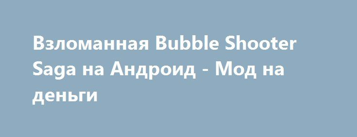 Взломанная Bubble Shooter Saga на Андроид - Мод на деньги http://touch-android.ru/2286-vzlomannaya-bubble-shooter-saga-na-android-mod-na-dengi.html