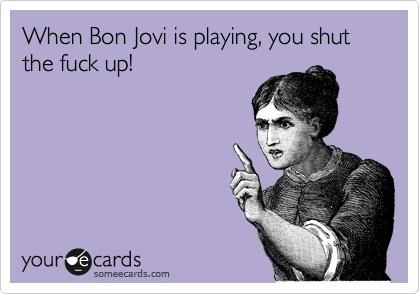 when Bon Jovi is playing you shut the eff up. http://media-cache4.pinterest.com/upload/49047083411869693_ILh89Vm5_f.jpg lquaid0720 sing me a song