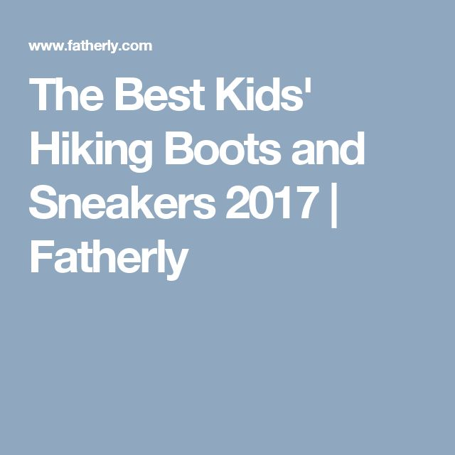The Best Kids' Hiking Boots and Sneakers 2017 | Fatherly