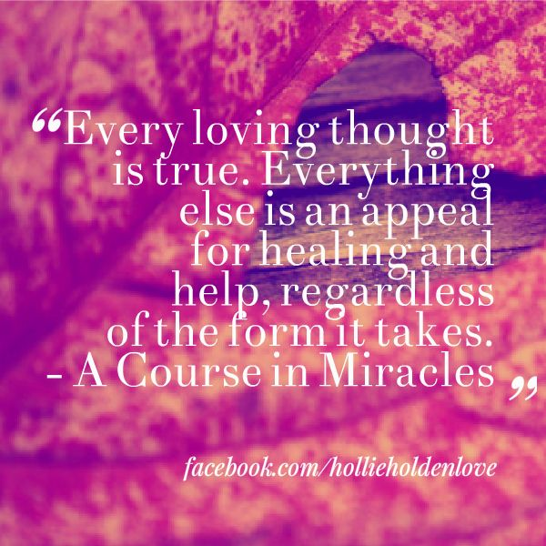 """""""Every loving thought is true.""""  A Course in Miracles via facebook.com/hollieholdenlove"""