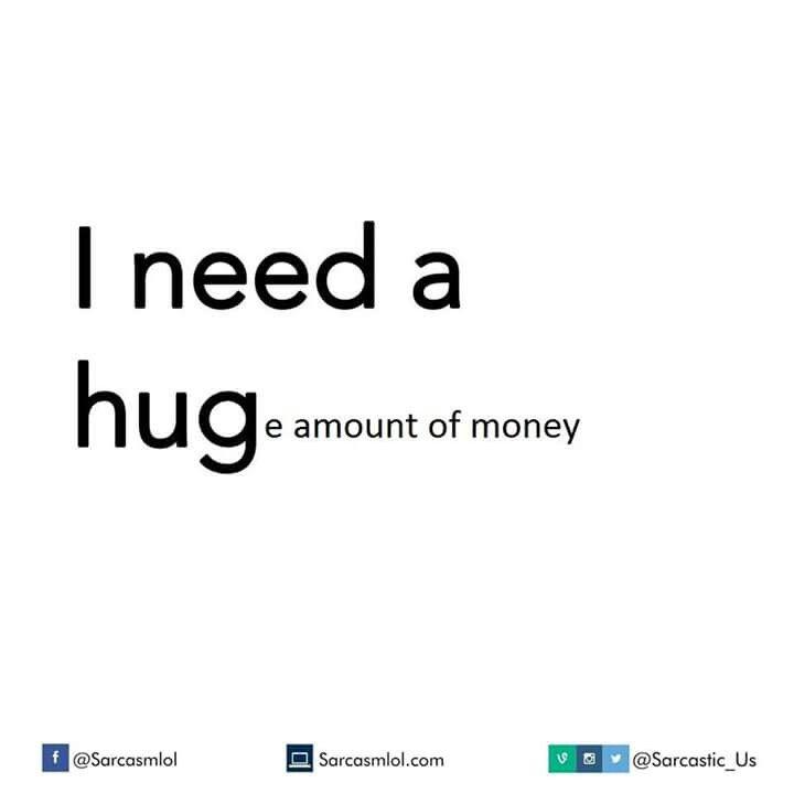 I need a hug..huge amount of money!!