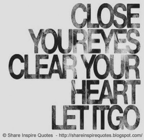 close your eyes, clear your heart, let it go   #Life #lifelessons #lifeadvice #lifequotes #quotesonlife #lifequotesandsayings #close #eyes #clear #heart #shareinspirequotes #share #inspire #quotes #whatsapp