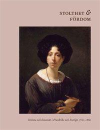 Stolthet och Fördom Kvinna och konstnär i Frankrike och Sverige 1750–1860