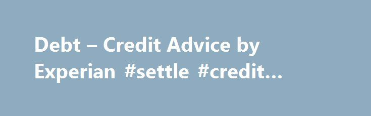 Debt – Credit Advice by Experian #settle #credit #card #debt http://debt.nef2.com/debt-credit-advice-by-experian-settle-credit-card-debt/  #credit and debt # Is all debt bad? Is any debt good? How you perceive debt, and how it affects your credit, depends on many factors, including how much debt you have, how well you re able to pay it, and the kind of debt. Too much debt is bad if it leaves you struggling to pay your monthly bills and affects your credit utilization ratio. You have many…