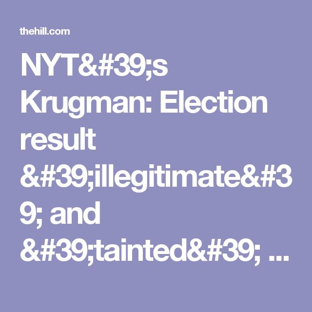 NYT's Krugman: Election result 'illegitimate' and 'tainted' | TheHill