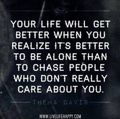 Yes!! I need to quit trying to make it work with people who don't care about me. I am sick of being there for people who don't truly appreciate it & who only use me for when they need someone to call on. This is exactly why I need to realize it's better to be alone than to chase after people who don't really care about ME!!!