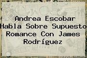 http://tecnoautos.com/wp-content/uploads/imagenes/tendencias/thumbs/andrea-escobar-habla-sobre-supuesto-romance-con-james-rodriguez.jpg Andrea Escobar. Andrea Escobar habla sobre supuesto romance con James Rodríguez, Enlaces, Imágenes, Videos y Tweets - http://tecnoautos.com/actualidad/andrea-escobar-andrea-escobar-habla-sobre-supuesto-romance-con-james-rodriguez/