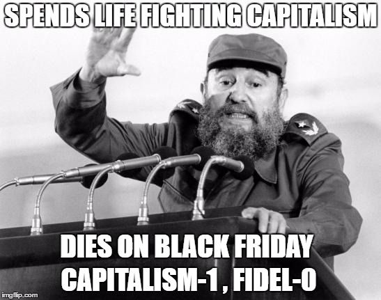Castro-Dies | SPENDS LIFE FIGHTING CAPITALISM DIES ON BLACK FRIDAY CAPITALISM-1 , FIDEL-0 | image tagged in castro-dies | made w/ Imgflip meme maker