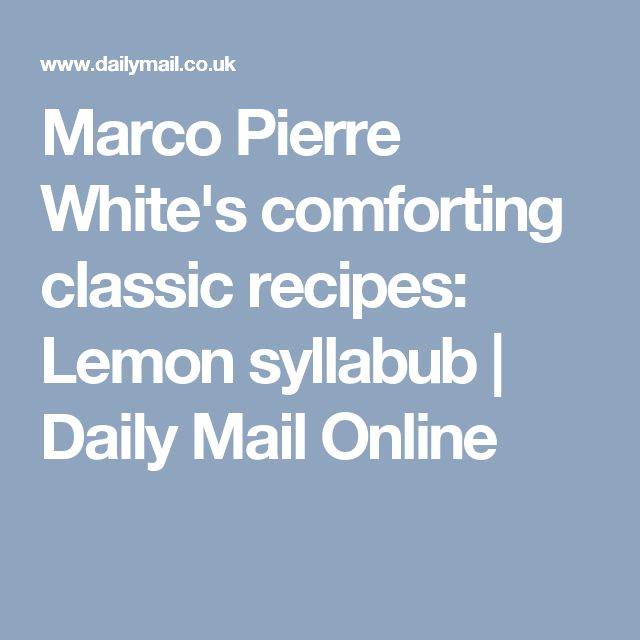 Marco Pierre White's comforting classic recipes: Lemon syllabub | Daily Mail Online