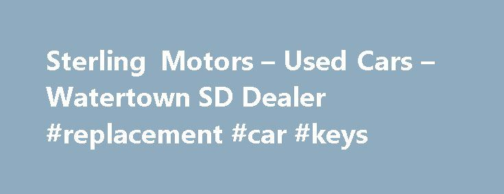 Sterling Motors – Used Cars – Watertown SD Dealer #replacement #car #keys http://nef2.com/sterling-motors-used-cars-watertown-sd-dealer-replacement-car-keys/  #cars used # Sterling Motors – Used Cars, Used Pickup Trucks Watertown, SD Sterling Motors 200 9th Ave SE Watertown SD 57201 605-878-2886 Watertown Used Cars, Used Pickup Trucks | Sisseton SD Used Cars, Used Pickup Trucks | Watertown Used Cars, Used Pickup Trucks Sterling Motors has been your premier SD Used Cars, Used Pickup...