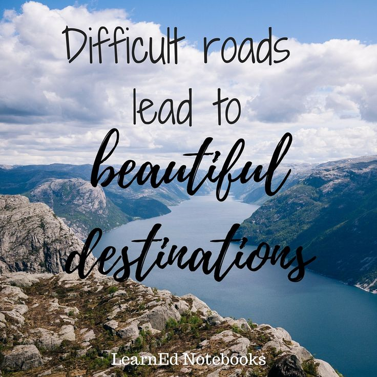 """""""Difficult Roads Lead To Beautiful Destinations"""