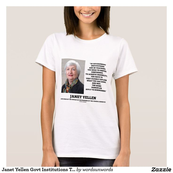 "Janet Yellen Govt Institutions Teaching Inspire T-Shirt #janetyellen #governmentinstitutions #teaching #inspire #businesses #explain #advice #economics #economist #FederalReserveChair #geek #politicaleconomy #wordsandunwords Words of wisdom Janet Yellen quote: ""In government institutions and in teaching, you need to inspire confidence. To achieve credibility, you have to very clearly explain what you are doing and why. The same principles apply to businesses."""