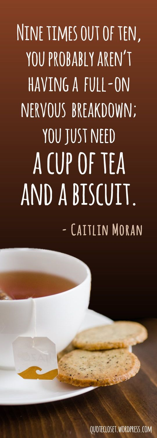 """""""Nine times out of ten, you aren't having a full-on nervous breakdown, you just need a cup of tea and a biscuit."""" - Caitlin Moran"""