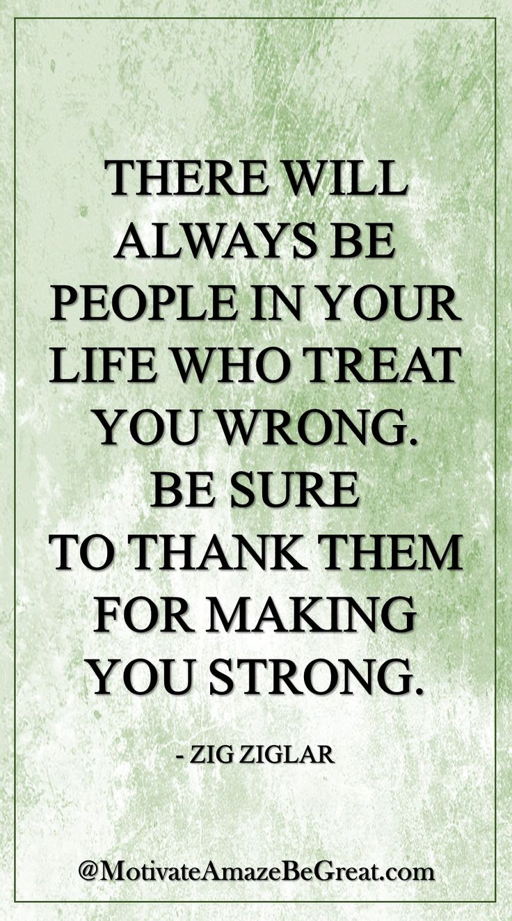 """""""There will always be people in your life who treat you wrong. Be sure to thank them for making you strong."""" - Zig Ziglar More: https://www.motivateamazebegreat.com/2016/03/29-inspirational-quotes-about-life.html"""