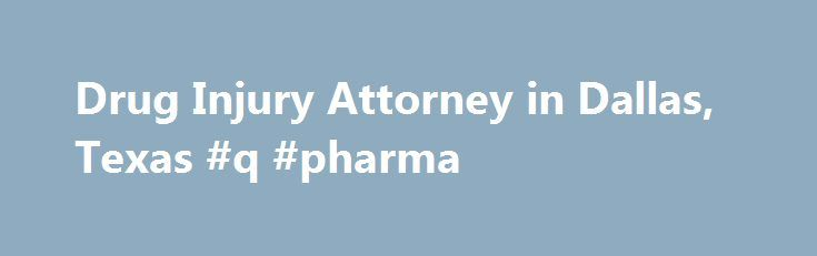 Drug Injury Attorney in Dallas, Texas #q #pharma http://pharmacy.remmont.com/drug-injury-attorney-in-dallas-texas-q-pharma/  #pharmaceutical companies in dallas tx # 24/7 AVAILABILITY (214) 219-4878 Dallas Drug Injury Lawyer Drug Injuries and Pharmaceutical Liability Medicine has come a long way from the early 20th century and the experiments of Alexander Fleming and Paul Ehrlich. The development of antibiotics such as penicillin ushered in a new wave of medicine which provided …