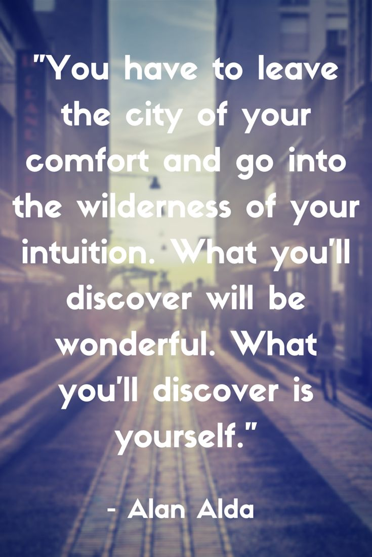 """""""You have to leave the city of your comfort and go into the wilderness of your intuition. What you'll discover will be wonderful. What you'll discover is yourself."""" Quote by Alan Alda"""