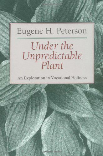 Under the Unpredictable Plant: An Exploration in Vocational Holiness by Eugene H. Peterson