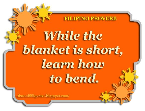While the blanket is short, learn how to bend. - Filipino proverb