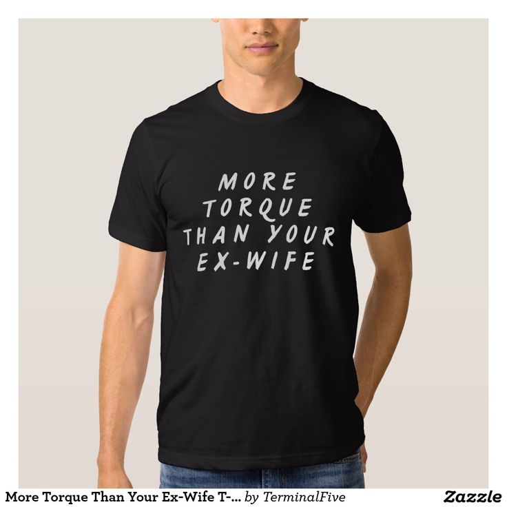 More Torque Than Your Ex-Wife T-Shirt, in black. Cheeky, funny t-shirt. Perfect for Father's Day!