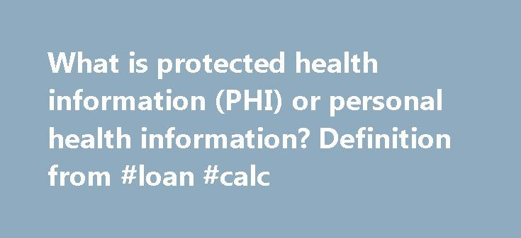 What is protected health information (PHI) or personal health information? Definition from #loan #calc http://nef2.com/what-is-protected-health-information-phi-or-personal-health-information-definition-from-loan-calc/  #personal health insurance # protected health information (PHI) or personal health information definition Personal health information (PHI), also referred to as protected health information, generally refers to demographic information, medical history, test and laboratory…
