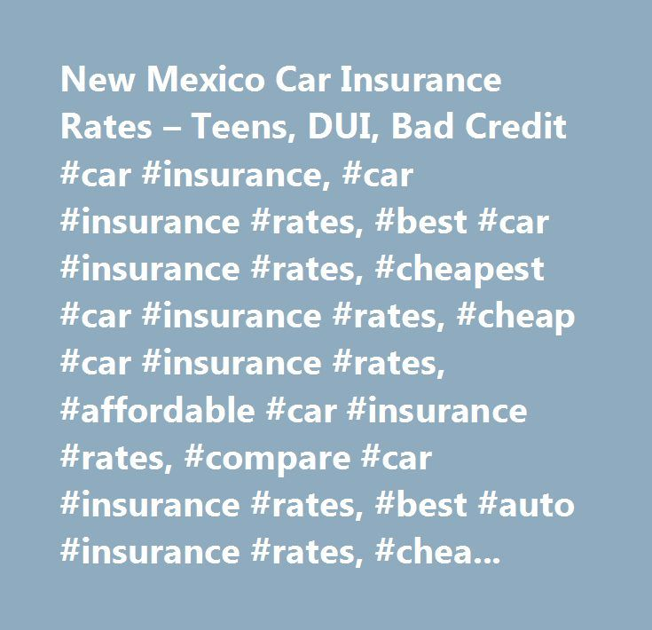 New Mexico Car Insurance Rates – Teens, DUI, Bad Credit #car #insurance, #car #insurance #rates, #best #car #insurance #rates, #cheapest #car #insurance #rates, #cheap #car #insurance #rates, #affordable #car #insurance #rates, #compare #car #insurance #rates, #best #auto #insurance #rates, #cheap #auto #insurance #rates, #cheap #auto #insurance, #affordable #car #insurance, #california #car #insurance, #california #car #insurance #rates, #texas #car #insurance, #texas #car #insurance…