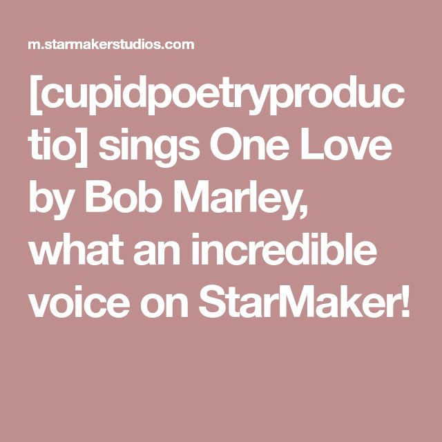 [cupidpoetryproductio] sings One Love by Bob Marley, what an incredible voice on StarMaker!