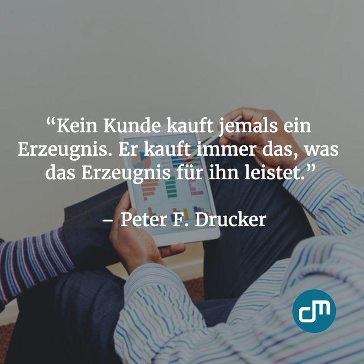"""""""Kein Kunde kauft jemals ein Erzeugnis. Er kauft immer das, was das Erzeugnis für ihn leistet."""" - Peter F. Drucker"""