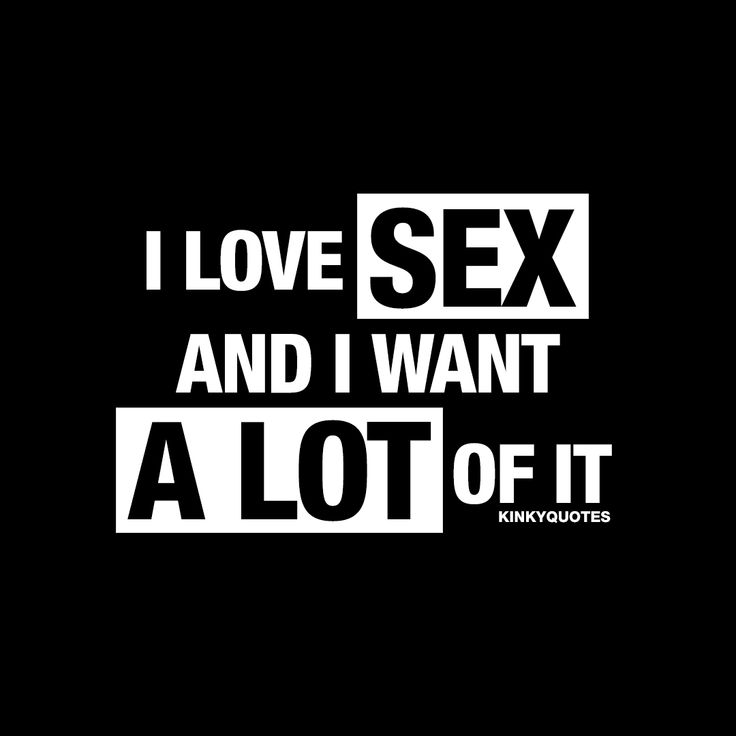 """I love sex and I want a lot of it."" - It feels great and it's natural.. What's not to love about it? ;)"