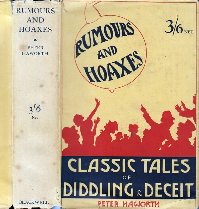 Rumours and Hoaxes, Classic Tales of Fraud and Deception. Peter Haworth. Oxford: Basil Blackwell, [1928]. First edition. Original dust jacket. Includes The Blind Beggar of Orvieto (Sacchetti), The Adventures of Tyll Owlglass (Thomas Murner), A Gascon's Revenge (Margaret of Navarre), A Doctor of the Laws (William Painter), The Affair of the Diamond Necklace (Carlyle), The Art of Diddling (E.A. Poe), The Begging-Letter Writer (Dickens), Khipil the Builder (George Meredith), and others.