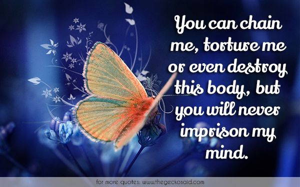You can chain me, torture me or even destroy this body, but you will never imprison my mind.  #body #chain #destroy #freedom #imprison #mind #never #quotes #torture