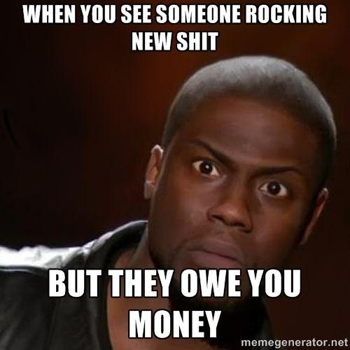 when u see someone rocking new shit but they owe u money