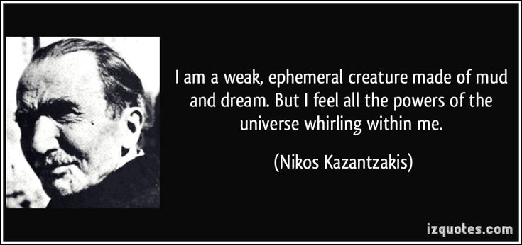 I am a weak, ephemeral creature made of mud and dream. But I feel all the powers of the universe whirling within me. (Nikos Kazantzakis) #quotes #quote #quotations #NikosKazantzakis
