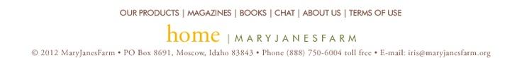 home | maryjanesfarm ©2011MaryJanesFarm · PO Box 8691,Moscow,Idaho83843 · Phone(888)7506004tollfree · E-mail:
