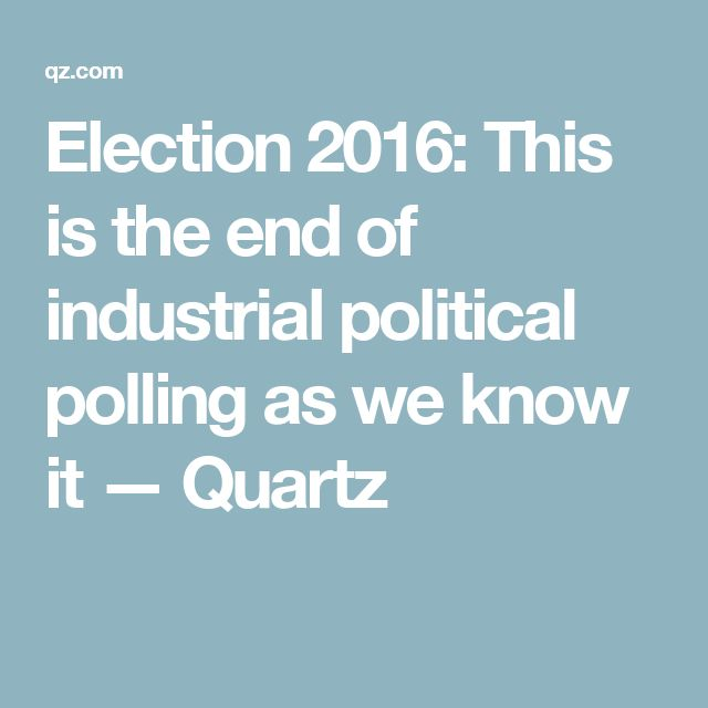 Election 2016: This is the end of industrial political polling as we know it — Quartz