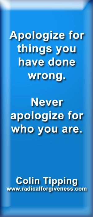 Apologize for things you have done wrong. Never apologize for who you are. ~Colin Tipping www.radicalforgiveness.com