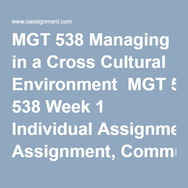 MGT 538 Managing in a Cross Cultural Environment  MGT 538 Week 1 Individual Assignment, Communicative Styles Comparison Worksheet  MGT 538 Week 2 Individual Assignment, Cultural Orientation Training  MGT 538 Week 3 Assignment, Training Program Part I  MGT 538 Week 4 Assignment, Training Program Part II  MGT 538 Week 5 Individual Assignment, Cultural Awareness Plan Part 1  MGT 538 Week 6 Individual Assignment, Cultural Awareness Plan Part 2 Powerpoint  MGT 538 Week 6 Individual Assignment…