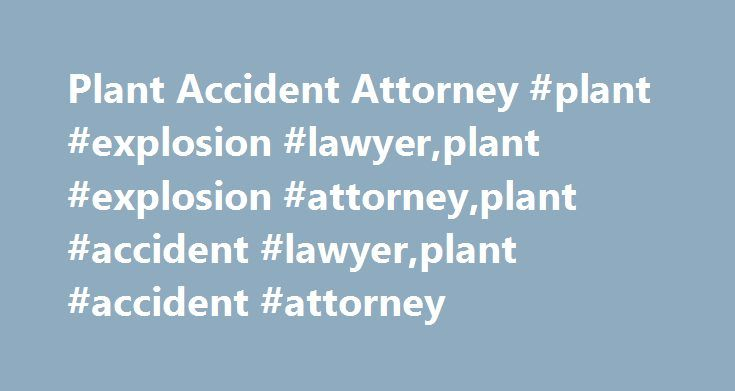 Plant Accident Attorney #plant #explosion #lawyer,plant #explosion #attorney,plant #accident #lawyer,plant #accident #attorney http://virginia-beach.remmont.com/plant-accident-attorney-plant-explosion-lawyerplant-explosion-attorneyplant-accident-lawyerplant-accident-attorney/  # Practice Areas. Plant Accident Lawyer Dangerous conditions within industrial plants can lead to mishaps–with tragic consequences. Toxic chemicals, heavy equipment, and insufficient safety programs contribute to an…